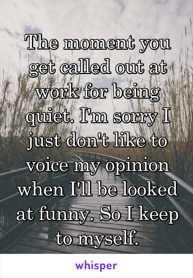 The moment you get called out at work for being quiet. I'm sorry I just don't like to voice my opinion when I'll be looked at funny. So I keep to myself.