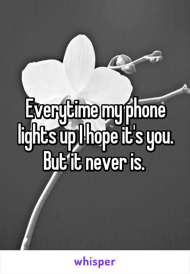 Everytime my phone lights up I hope it's you. But it never is.