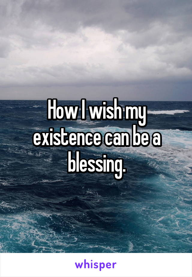 How I wish my existence can be a blessing.