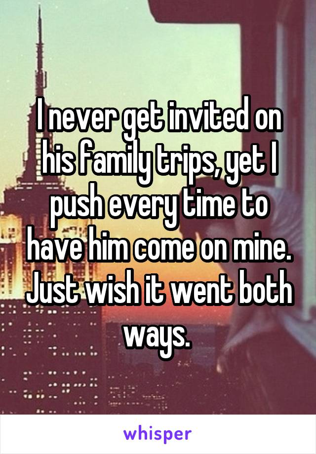 I never get invited on his family trips, yet I push every time to have him come on mine. Just wish it went both ways.