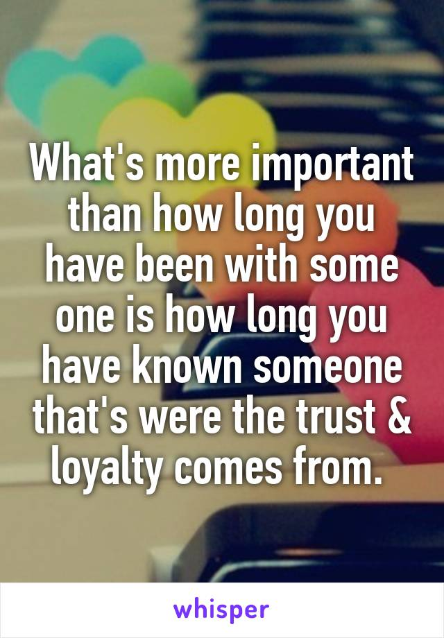 What's more important than how long you have been with some one is how long you have known someone that's were the trust & loyalty comes from.