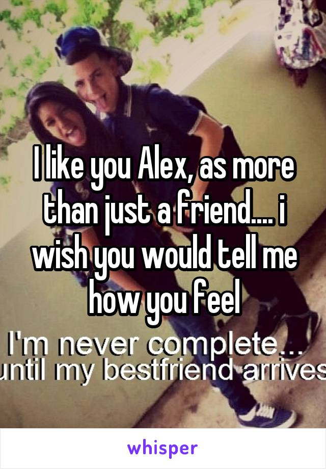 I like you Alex, as more than just a friend.... i wish you would tell me how you feel