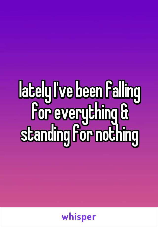 lately I've been falling for everything & standing for nothing