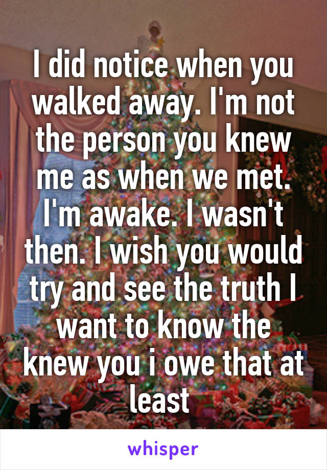 I did notice when you walked away. I'm not the person you knew me as when we met. I'm awake. I wasn't then. I wish you would try and see the truth I want to know the knew you i owe that at least
