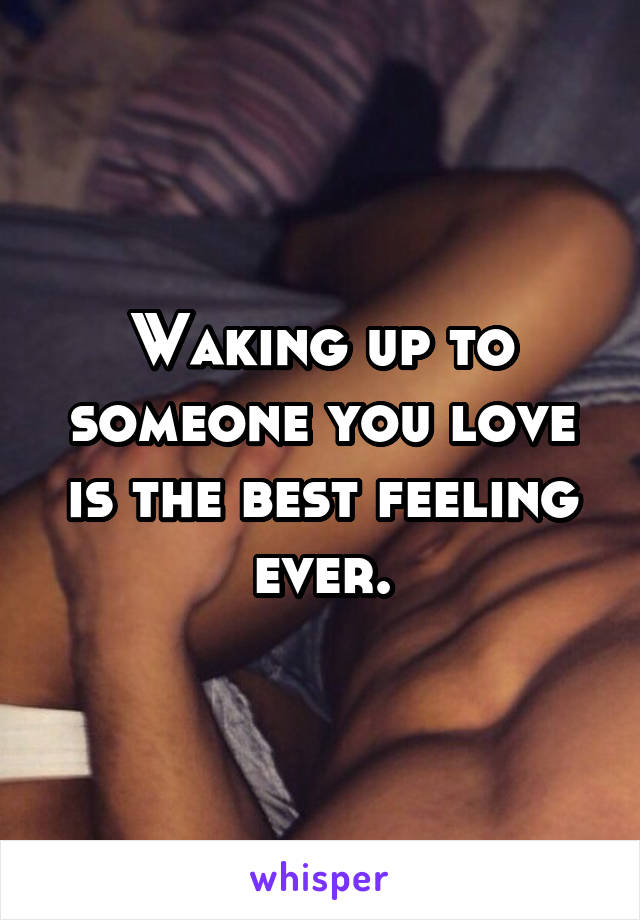 Waking up to someone you love is the best feeling ever.