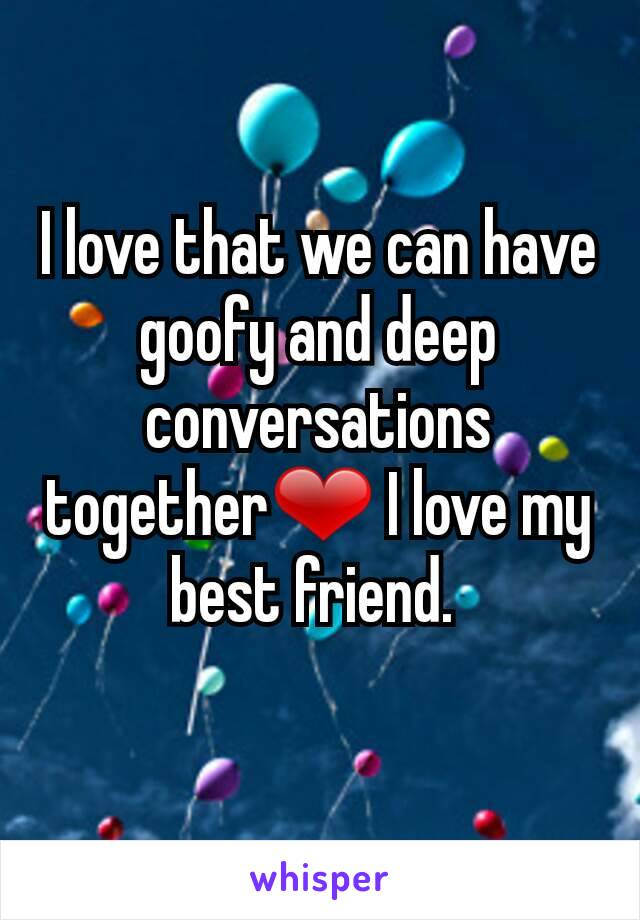 I love that we can have goofy and deep conversations together❤ I love my best friend.