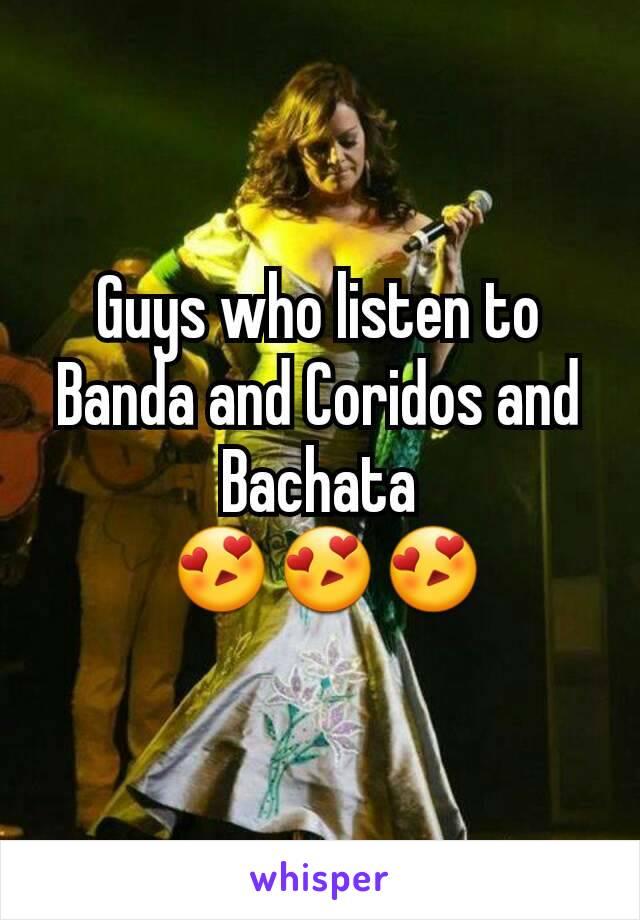 Guys who listen to Banda and Coridos and Bachata  😍😍😍