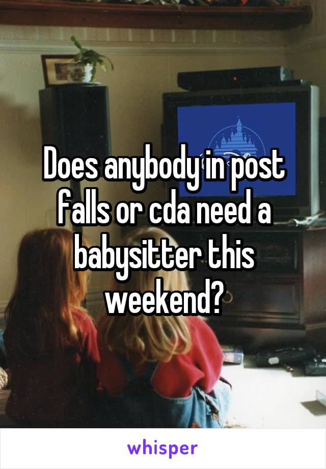 Does anybody in post falls or cda need a babysitter this weekend?