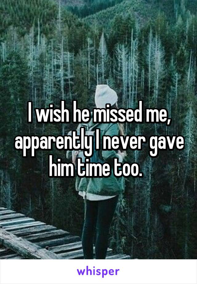 I wish he missed me, apparently I never gave him time too.