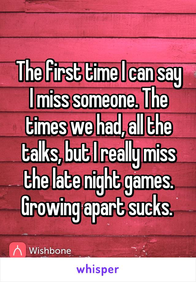 The first time I can say I miss someone. The times we had, all the talks, but I really miss the late night games. Growing apart sucks.