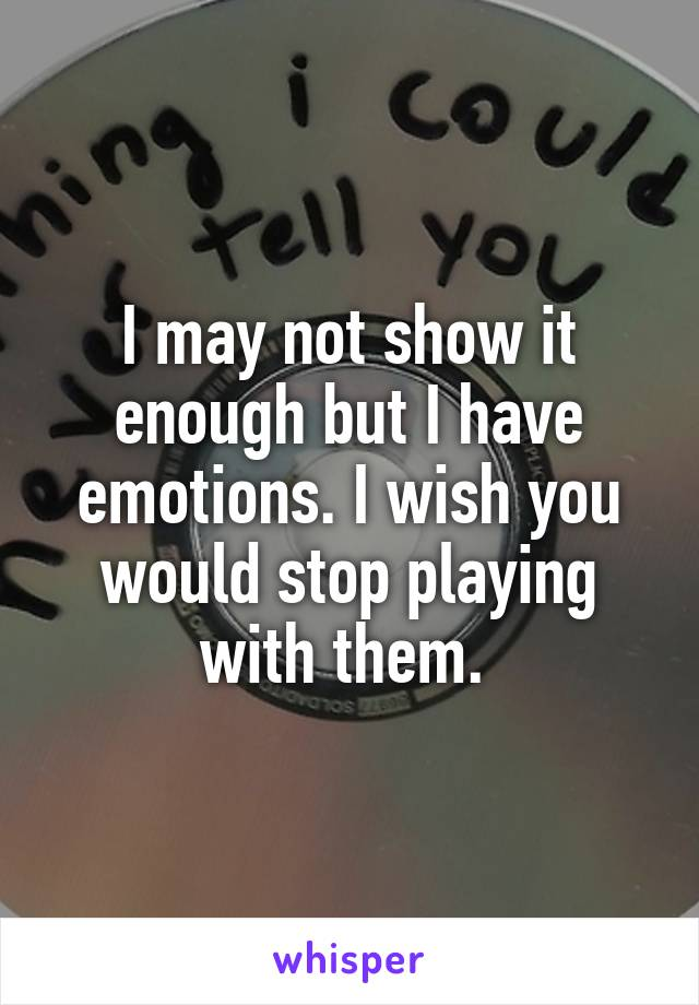 I may not show it enough but I have emotions. I wish you would stop playing with them.