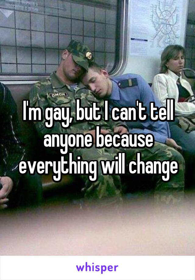 I'm gay, but I can't tell anyone because everything will change