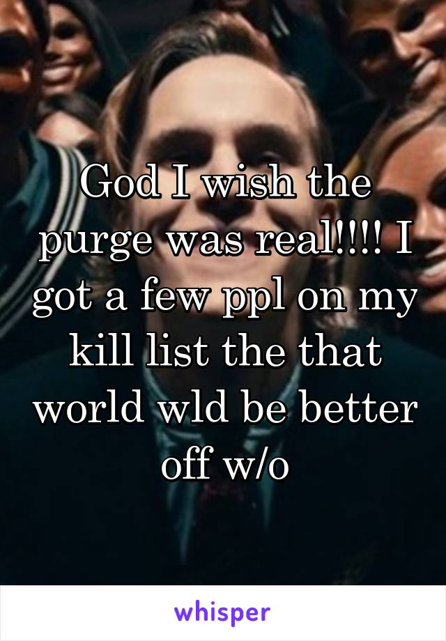 God I wish the purge was real!!!! I got a few ppl on my kill list the that world wld be better off w/o