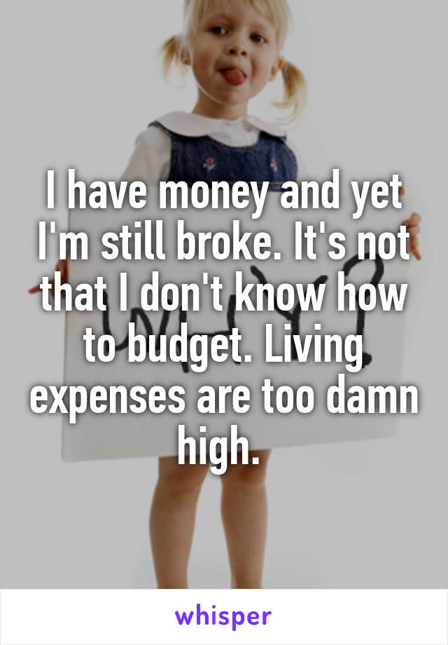 I have money and yet I'm still broke. It's not that I don't know how to budget. Living expenses are too damn high.
