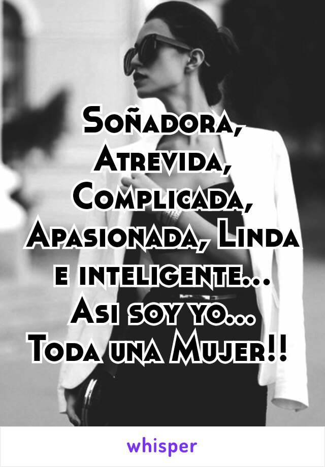 Soñadora, Atrevida, Complicada, Apasionada, Linda e inteligente... Asi soy yo... Toda una Mujer!!