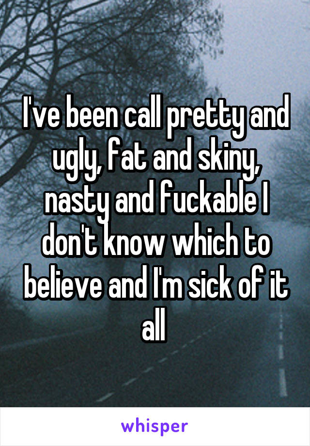 I've been call pretty and ugly, fat and skiny, nasty and fuckable I don't know which to believe and I'm sick of it all