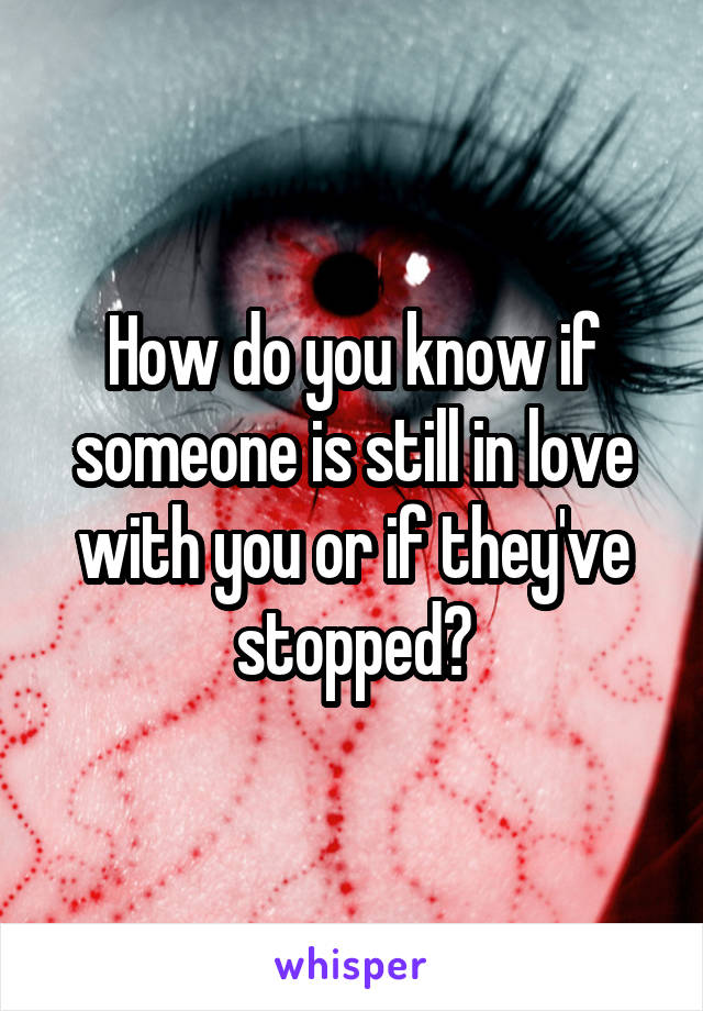 How do you know if someone is still in love with you or if they've stopped?