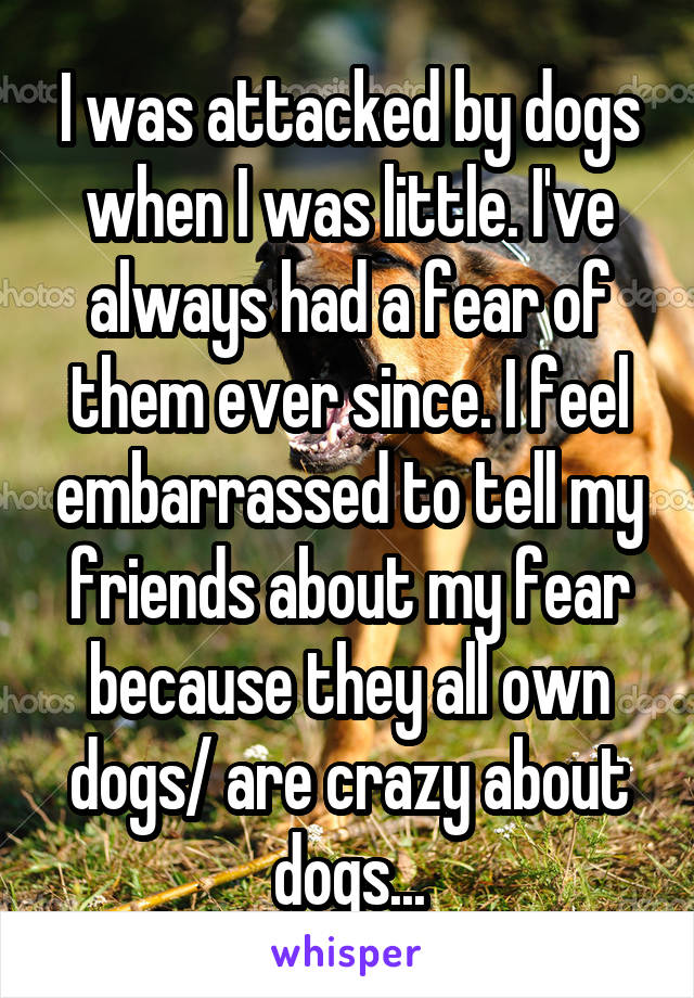 I was attacked by dogs when I was little. I've always had a fear of them ever since. I feel embarrassed to tell my friends about my fear because they all own dogs/ are crazy about dogs...