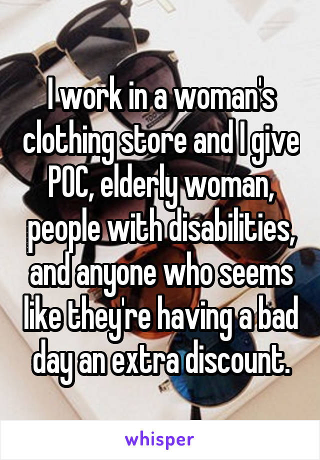 I work in a woman's clothing store and I give POC, elderly woman, people with disabilities, and anyone who seems like they're having a bad day an extra discount.