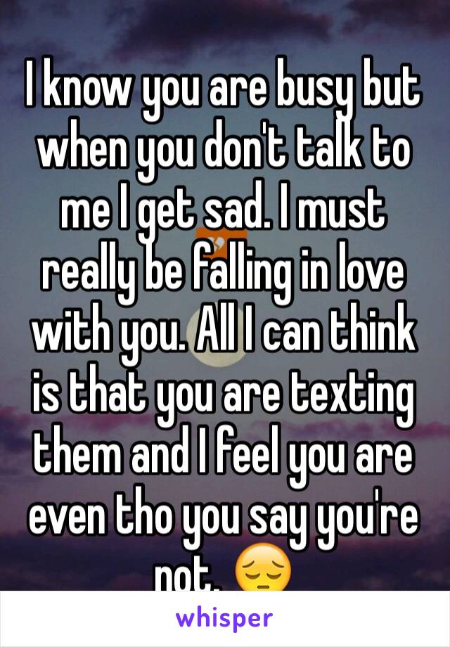 I know you are busy but when you don't talk to me I get sad. I must really be falling in love with you. All I can think is that you are texting them and I feel you are even tho you say you're not. 😔