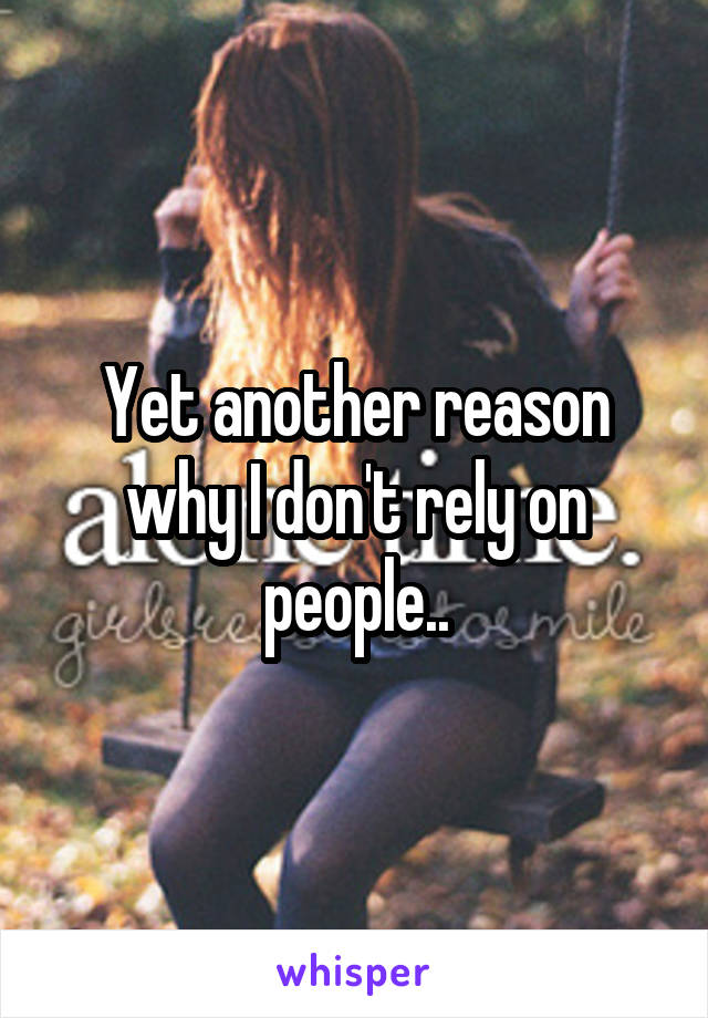 Yet another reason why I don't rely on people..