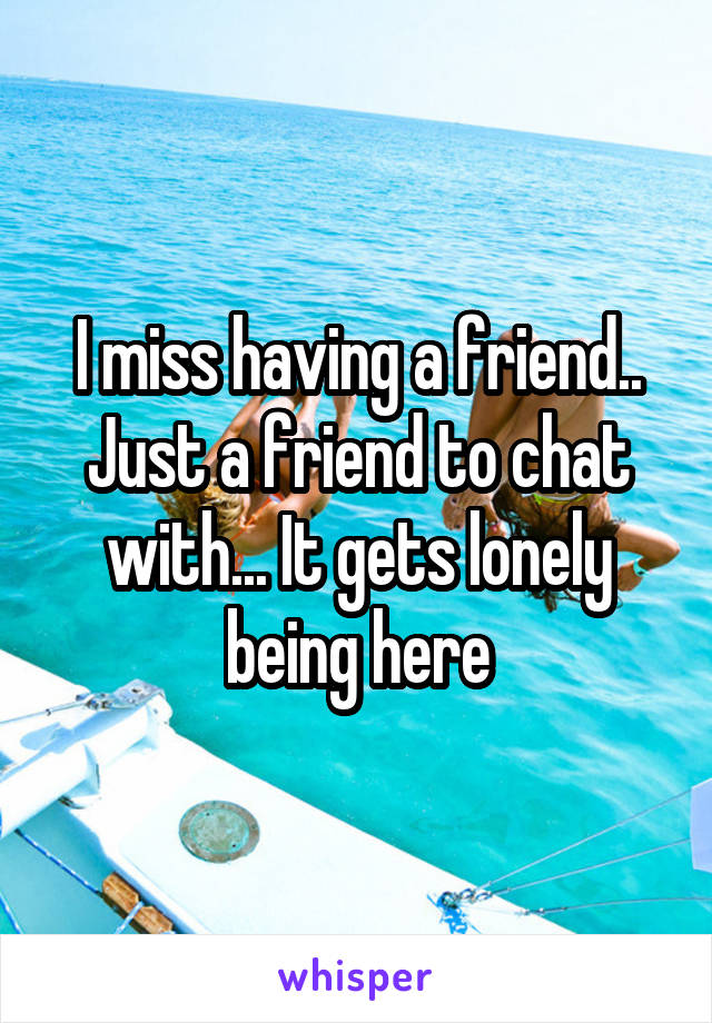 I miss having a friend.. Just a friend to chat with... It gets lonely being here