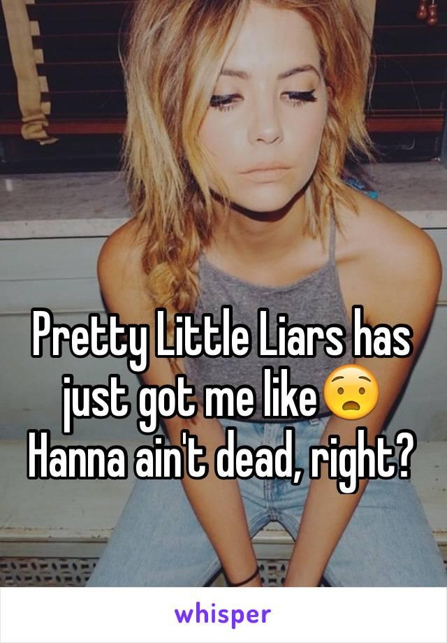 Pretty Little Liars has just got me like😧 Hanna ain't dead, right?