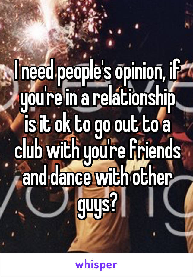 I need people's opinion, if you're in a relationship is it ok to go out to a club with you're friends and dance with other guys?