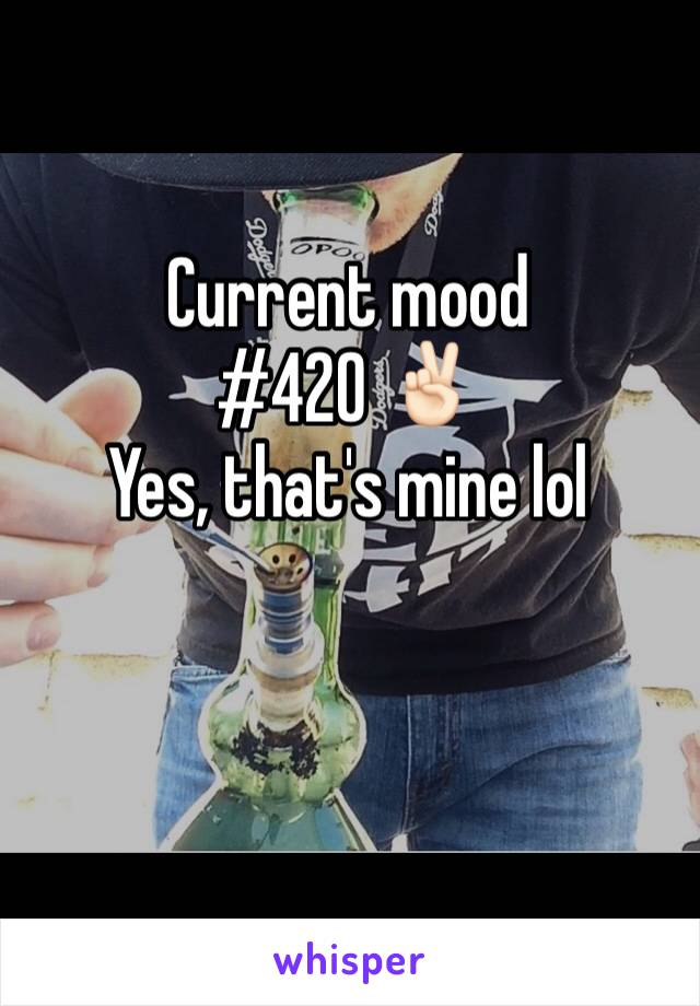 Current mood #420 ✌🏻️ Yes, that's mine lol