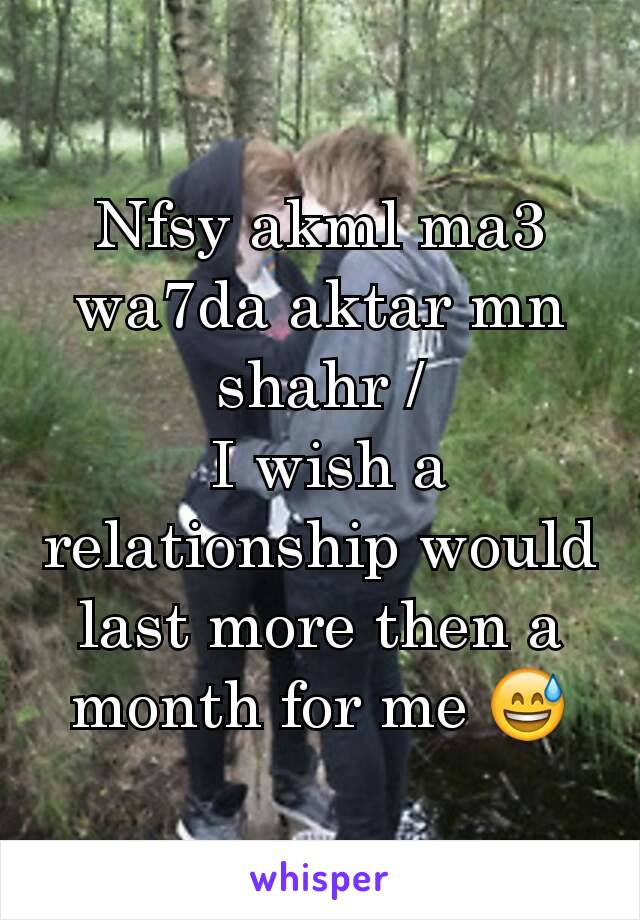 Nfsy akml ma3 wa7da aktar mn shahr /  I wish a relationship would last more then a month for me 😅