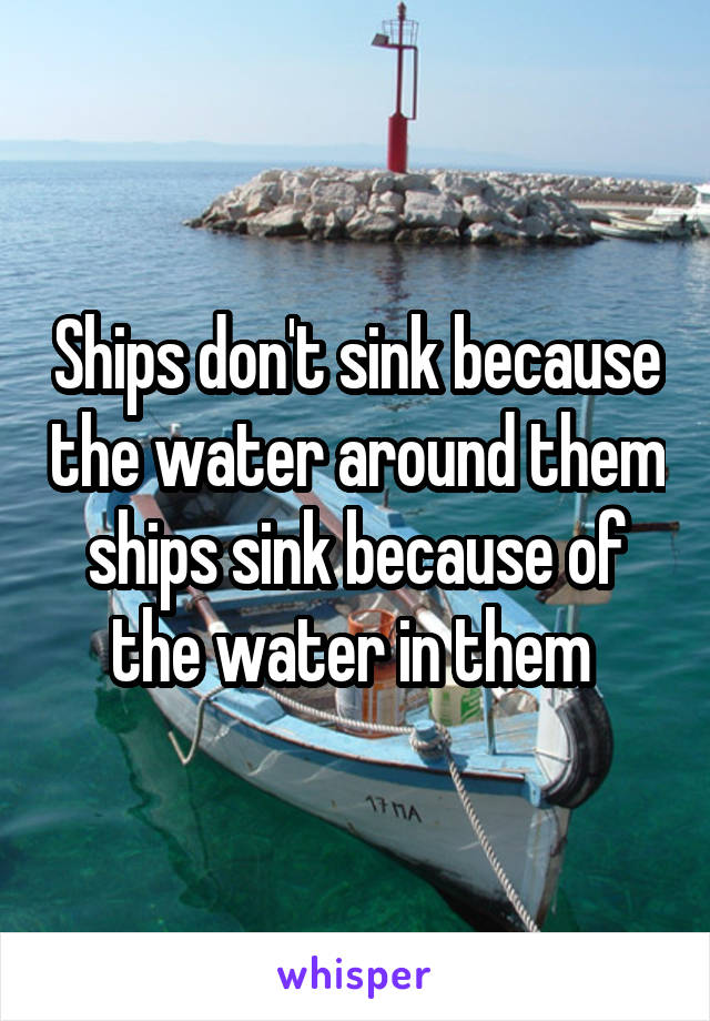 Ships don't sink because the water around them ships sink because of the water in them