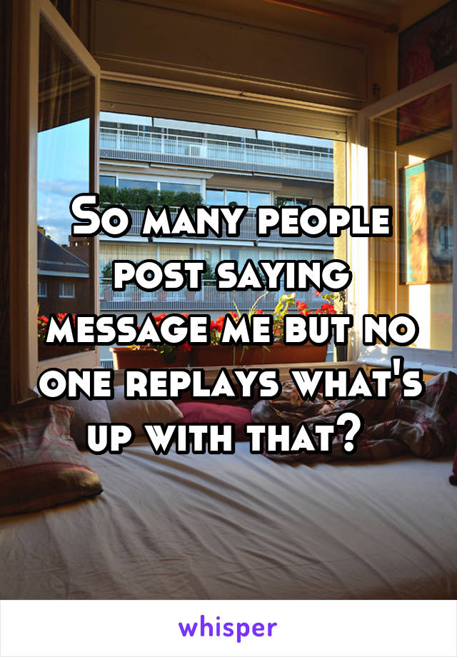 So many people post saying message me but no one replays what's up with that?