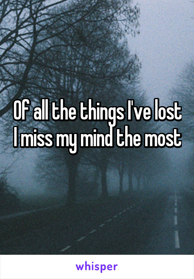 Of all the things I've lost I miss my mind the most