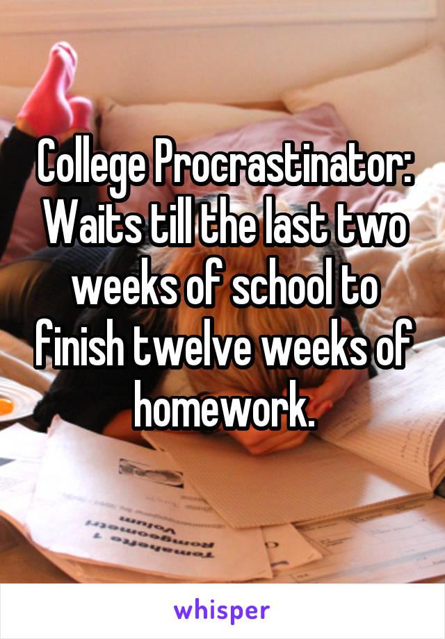 College Procrastinator: Waits till the last two weeks of school to finish twelve weeks of homework.