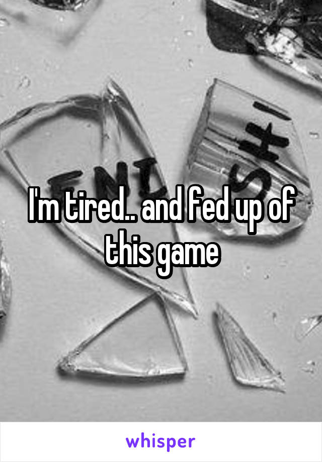 I'm tired.. and fed up of this game