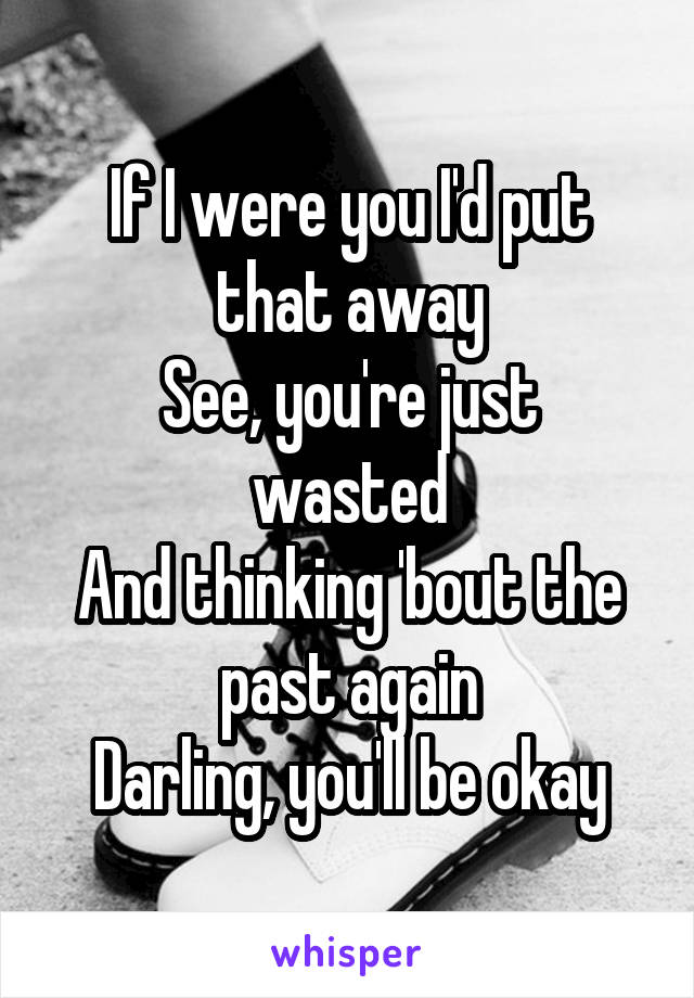 If I were you I'd put that away See, you're just wasted And thinking 'bout the past again Darling, you'll be okay