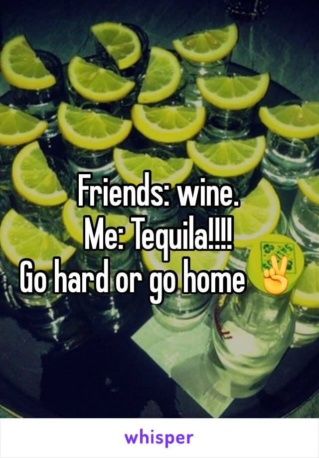 Friends: wine. Me: Tequila!!!!  Go hard or go home ✌️