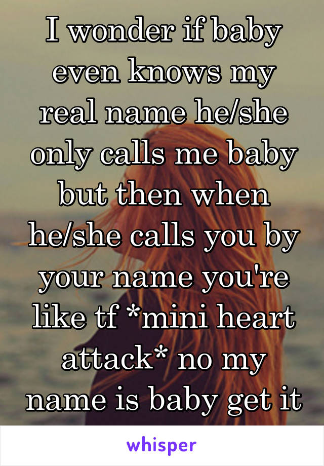 I wonder if baby even knows my real name he/she only calls me baby but then when he/she calls you by your name you're like tf *mini heart attack* no my name is baby get it together