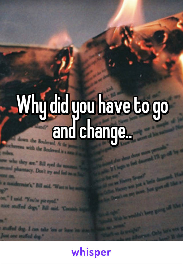 Why did you have to go and change..