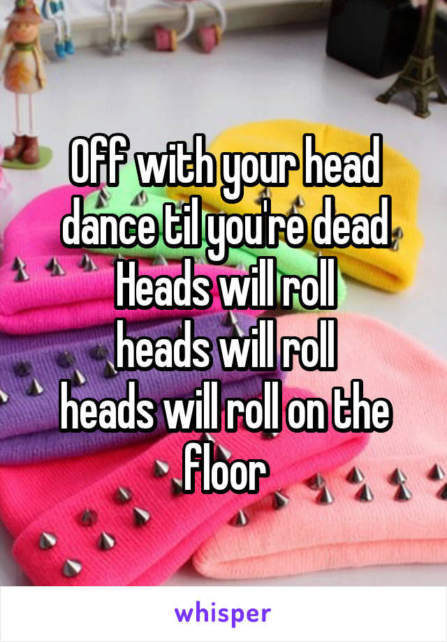 Off with your head dance til you're dead Heads will roll heads will roll heads will roll on the floor