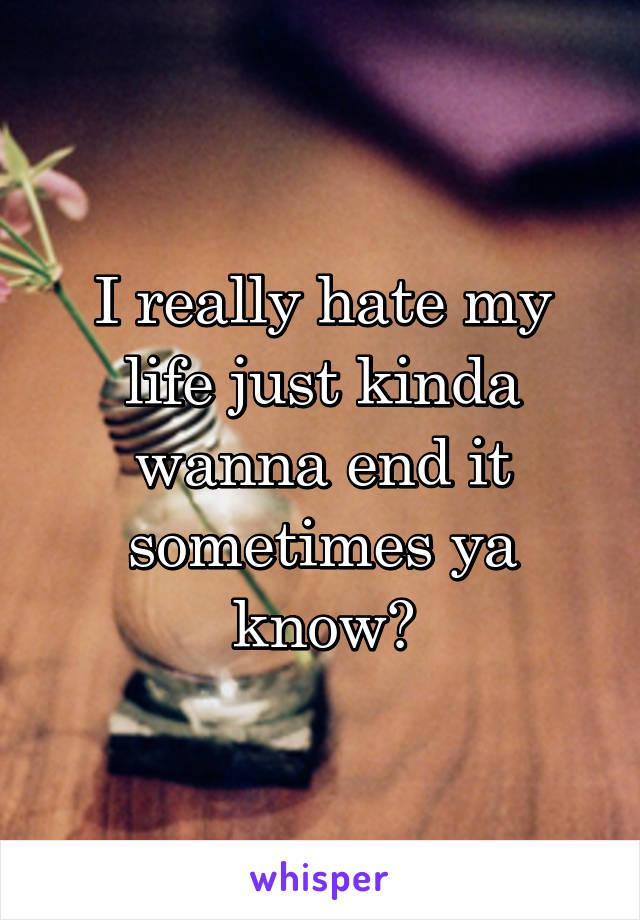 I really hate my life just kinda wanna end it sometimes ya know?