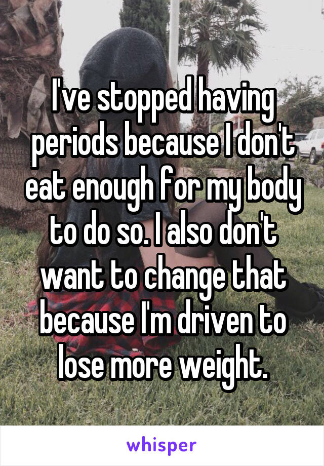 I've stopped having periods because I don't eat enough for my body to do so. I also don't want to change that because I'm driven to lose more weight.