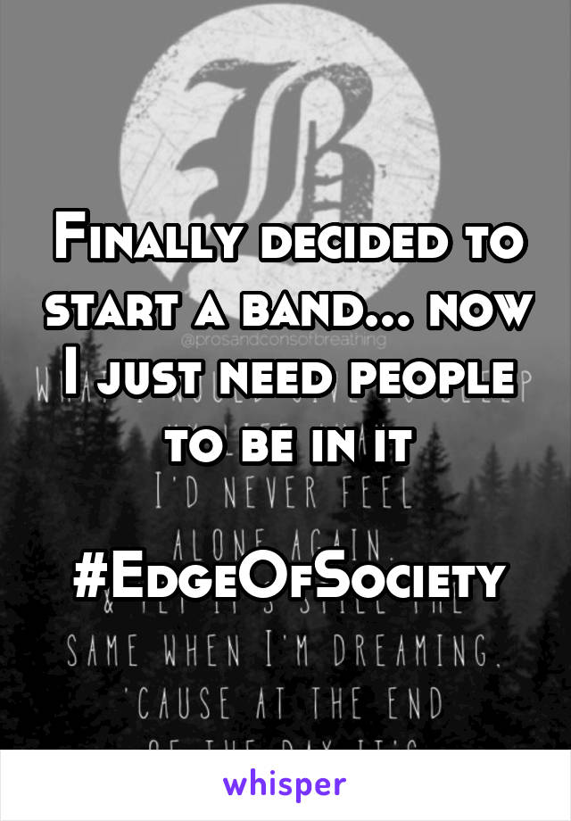 Finally decided to start a band... now I just need people to be in it  #EdgeOfSociety