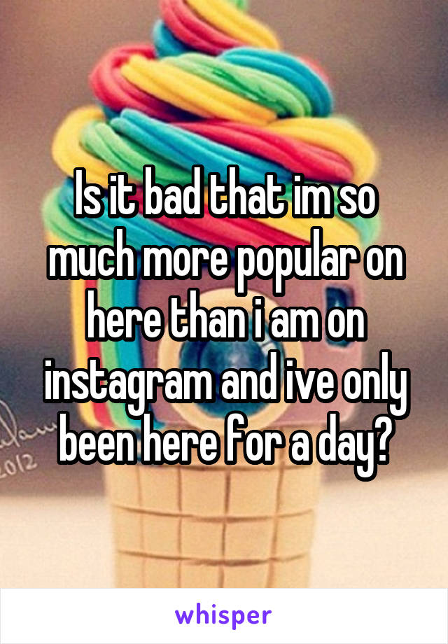 Is it bad that im so much more popular on here than i am on instagram and ive only been here for a day?