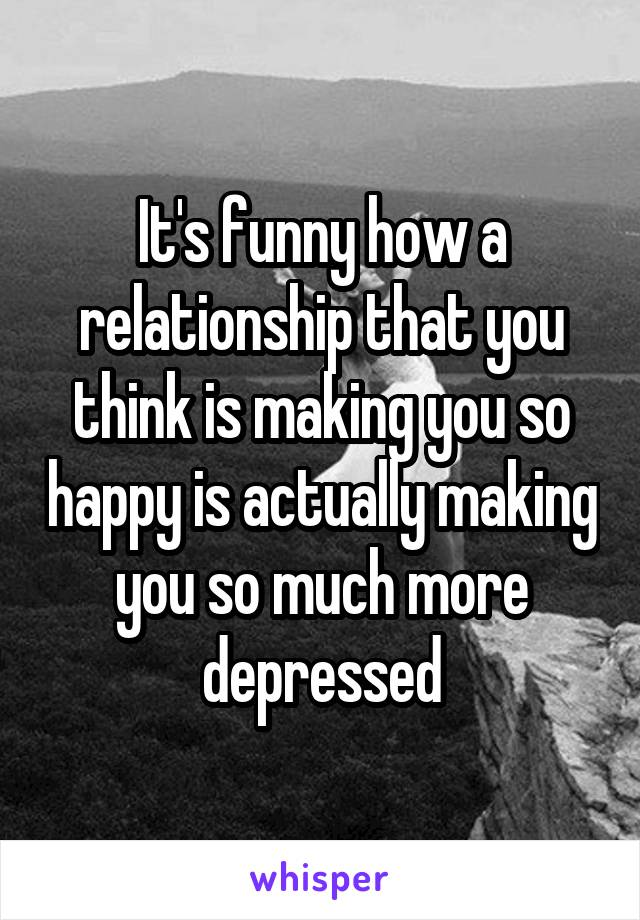 It's funny how a relationship that you think is making you so happy is actually making you so much more depressed