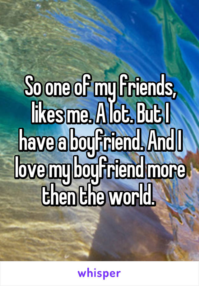 So one of my friends, likes me. A lot. But I have a boyfriend. And I love my boyfriend more then the world.