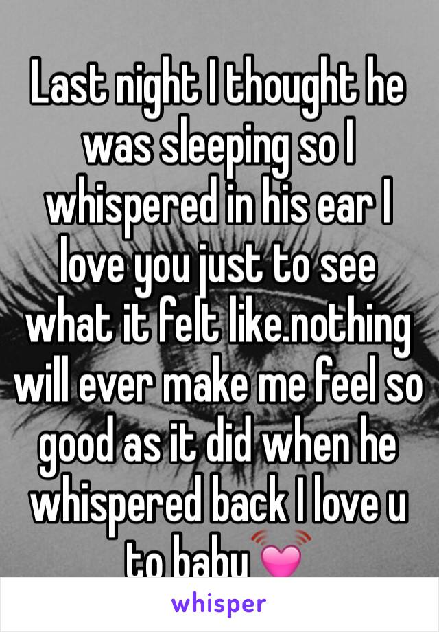 Last night I thought he was sleeping so I whispered in his ear I love you just to see what it felt like.nothing will ever make me feel so good as it did when he whispered back I love u to baby💓