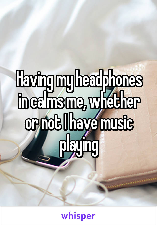 Having my headphones in calms me, whether or not I have music playing