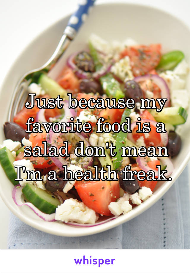 Just because my favorite food is a salad don't mean I'm a health freak.