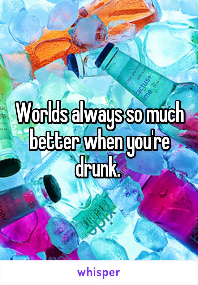 Worlds always so much better when you're drunk.